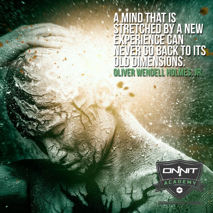 A mind that is stretched by a new experience can never go back to its old dimensions. Oliver Wendell Holmes, Jr.